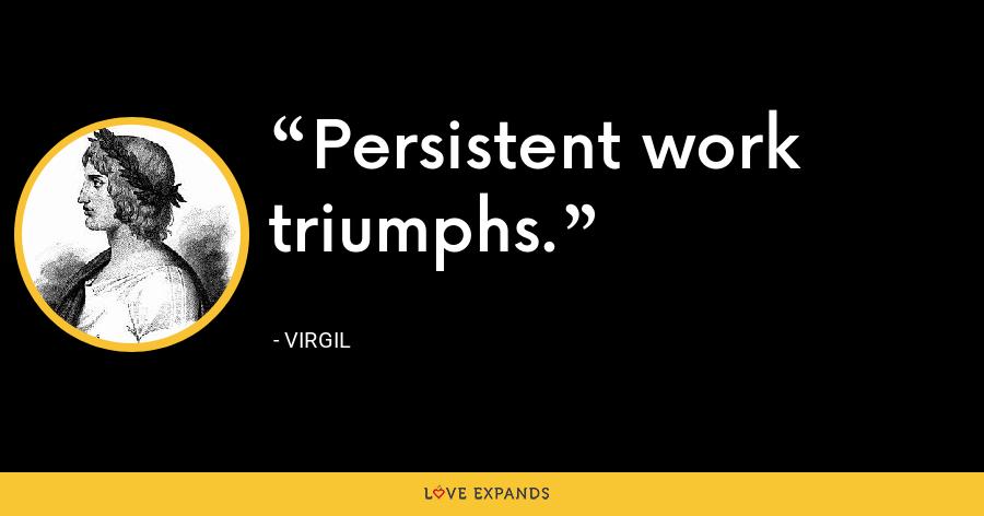 Persistent work triumphs. - Virgil