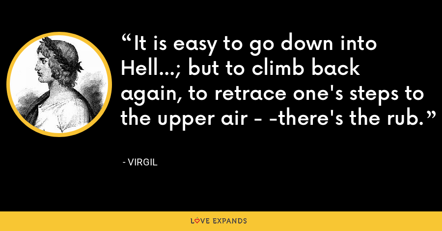 It is easy to go down into Hell...; but to climb back again, to retrace one's steps to the upper air - -there's the rub. - Virgil