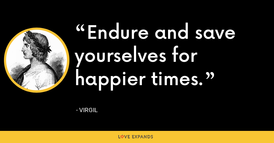 Endure and save yourselves for happier times. - Virgil