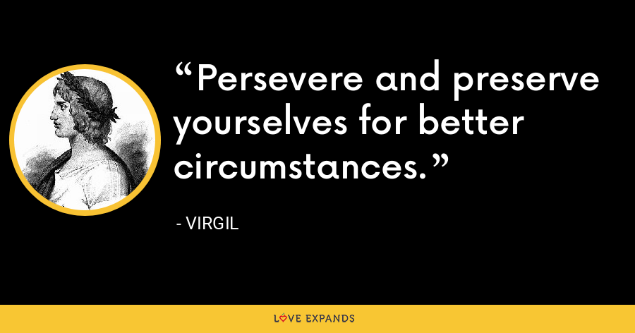 Persevere and preserve yourselves for better circumstances. - Virgil