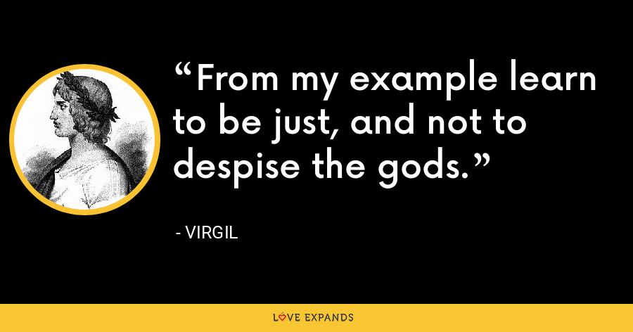 From my example learn to be just, and not to despise the gods. - Virgil