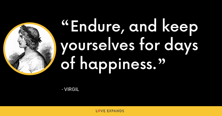 Endure, and keep yourselves for days of happiness. - Virgil