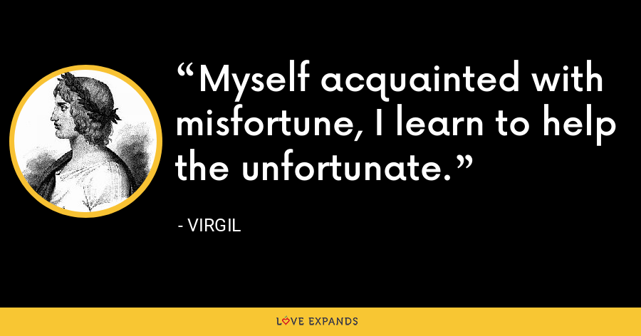 Myself acquainted with misfortune, I learn to help the unfortunate. - Virgil