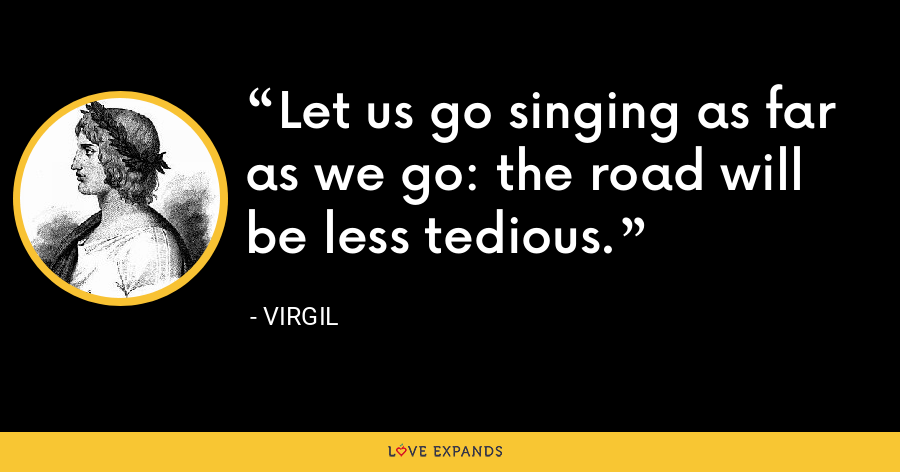 Let us go singing as far as we go: the road will be less tedious. - Virgil