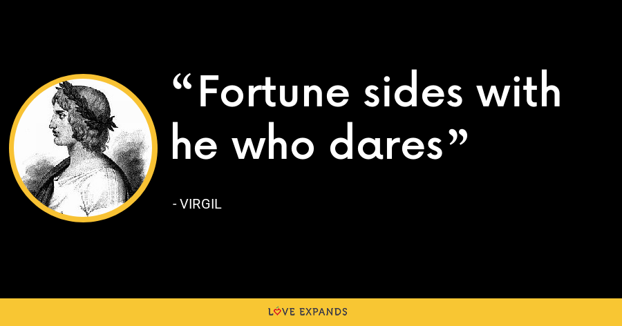 Fortune sides with he who dares - Virgil