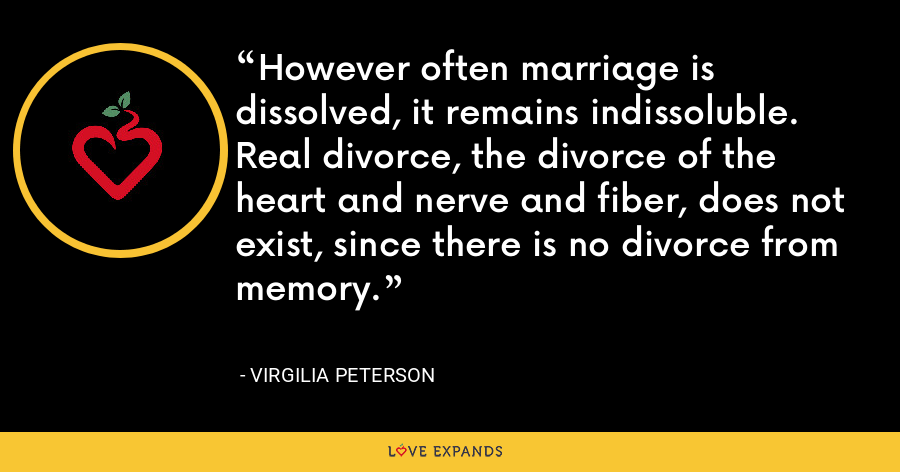 However often marriage is dissolved, it remains indissoluble. Real divorce, the divorce of the heart and nerve and fiber, does not exist, since there is no divorce from memory. - Virgilia Peterson