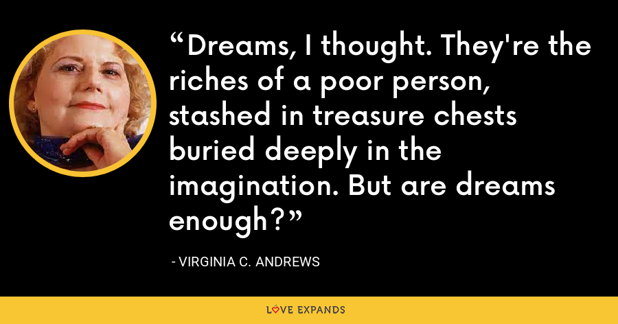Dreams, I thought. They're the riches of a poor person, stashed in treasure chests buried deeply in the imagination. But are dreams enough? - Virginia C. Andrews