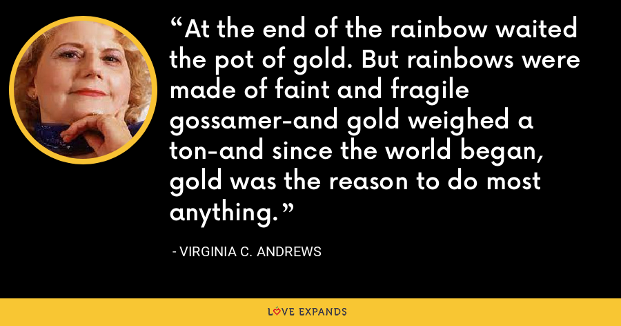 At the end of the rainbow waited the pot of gold. But rainbows were made of faint and fragile gossamer-and gold weighed a ton-and since the world began, gold was the reason to do most anything. - Virginia C. Andrews