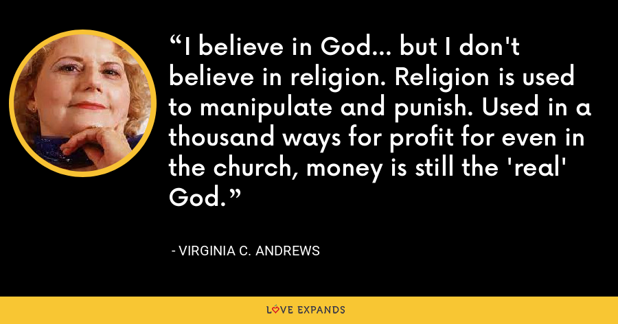 I believe in God... but I don't believe in religion. Religion is used to manipulate and punish. Used in a thousand ways for profit for even in the church, money is still the 'real' God. - Virginia C. Andrews