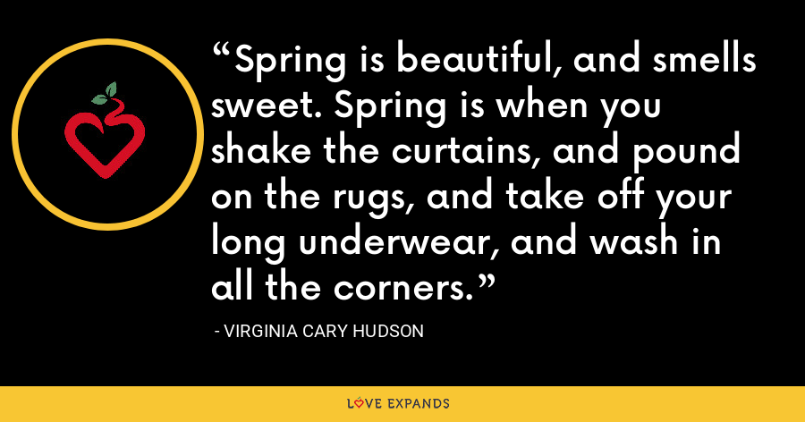 Spring is beautiful, and smells sweet. Spring is when you shake the curtains, and pound on the rugs, and take off your long underwear, and wash in all the corners. - Virginia Cary Hudson
