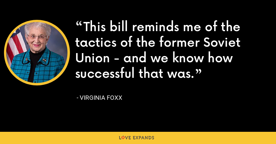 This bill reminds me of the tactics of the former Soviet Union - and we know how successful that was. - Virginia Foxx