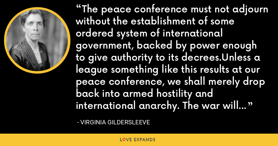 The peace conference must not adjourn without the establishment of some ordered system of international government, backed by power enough to give authority to its decrees.Unless a league something like this results at our peace conference, we shall merely drop back into armed hostility and international anarchy. The war will have been fought in vain. - Virginia Gildersleeve