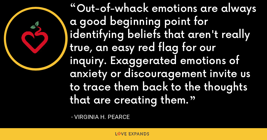Out-of-whack emotions are always a good beginning point for identifying beliefs that aren't really true, an easy red flag for our inquiry. Exaggerated emotions of anxiety or discouragement invite us to trace them back to the thoughts that are creating them. - Virginia H. Pearce