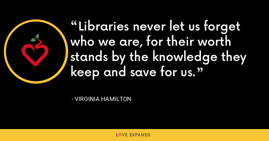 Libraries never let us forget who we are, for their worth stands by the knowledge they keep and save for us. - Virginia Hamilton