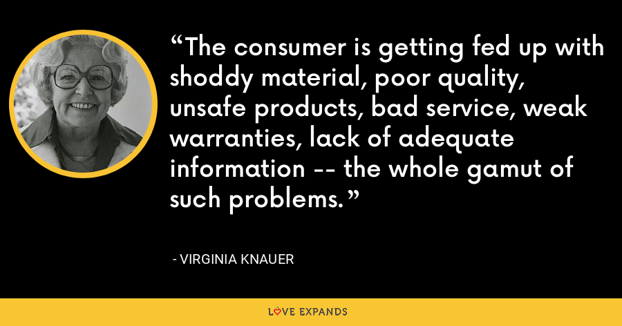 The consumer is getting fed up with shoddy material, poor quality, unsafe products, bad service, weak warranties, lack of adequate information -- the whole gamut of such problems. - Virginia Knauer