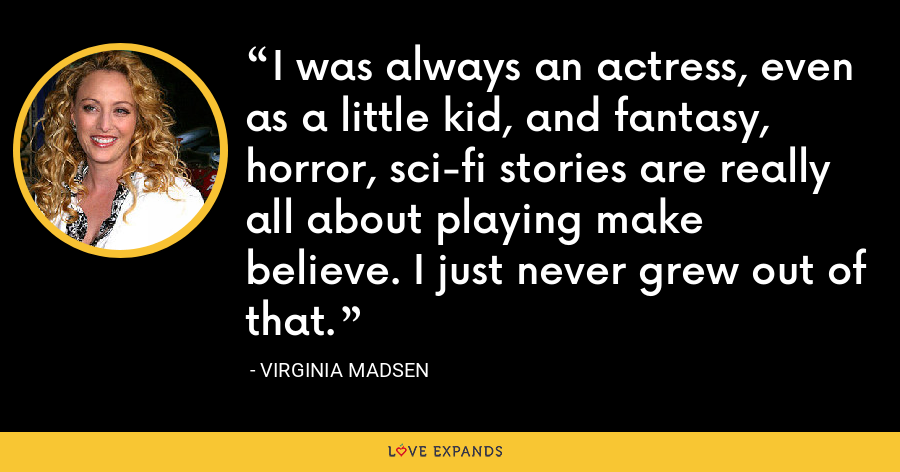I was always an actress, even as a little kid, and fantasy, horror, sci-fi stories are really all about playing make believe. I just never grew out of that. - Virginia Madsen
