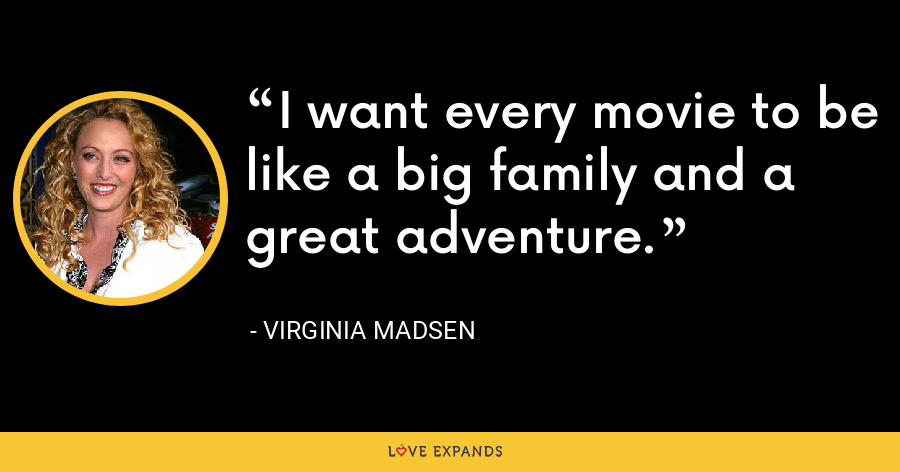 I want every movie to be like a big family and a great adventure. - Virginia Madsen