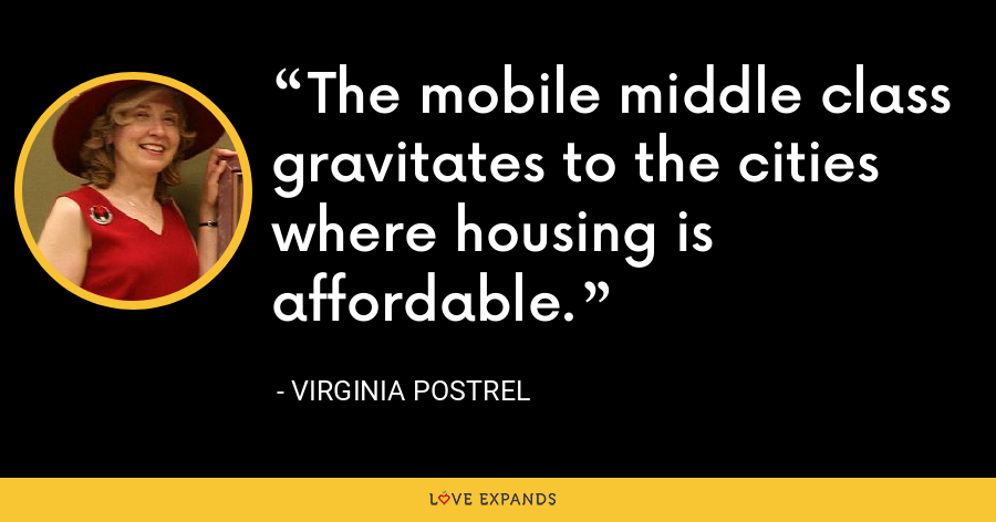 The mobile middle class gravitates to the cities where housing is affordable. - Virginia Postrel