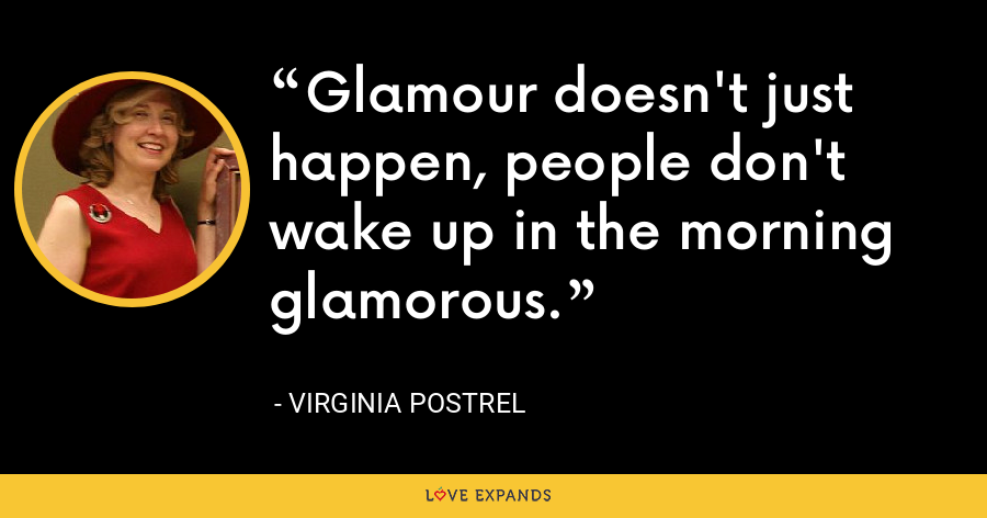 Glamour doesn't just happen, people don't wake up in the morning glamorous. - Virginia Postrel