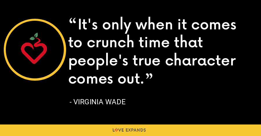 It's only when it comes to crunch time that people's true character comes out. - Virginia Wade