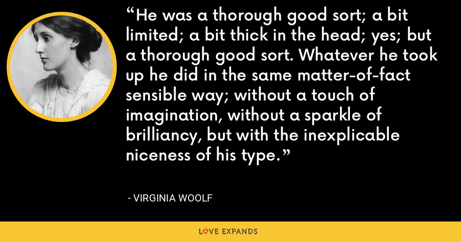 He was a thorough good sort; a bit limited; a bit thick in the head; yes; but a thorough good sort. Whatever he took up he did in the same matter-of-fact sensible way; without a touch of imagination, without a sparkle of brilliancy, but with the inexplicable niceness of his type. - Virginia Woolf