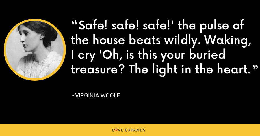 Safe! safe! safe!' the pulse of the house beats wildly. Waking, I cry 'Oh, is this your buried treasure? The light in the heart. - Virginia Woolf
