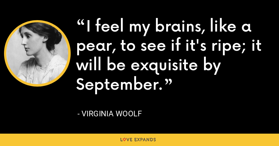 I feel my brains, like a pear, to see if it's ripe; it will be exquisite by September. - Virginia Woolf