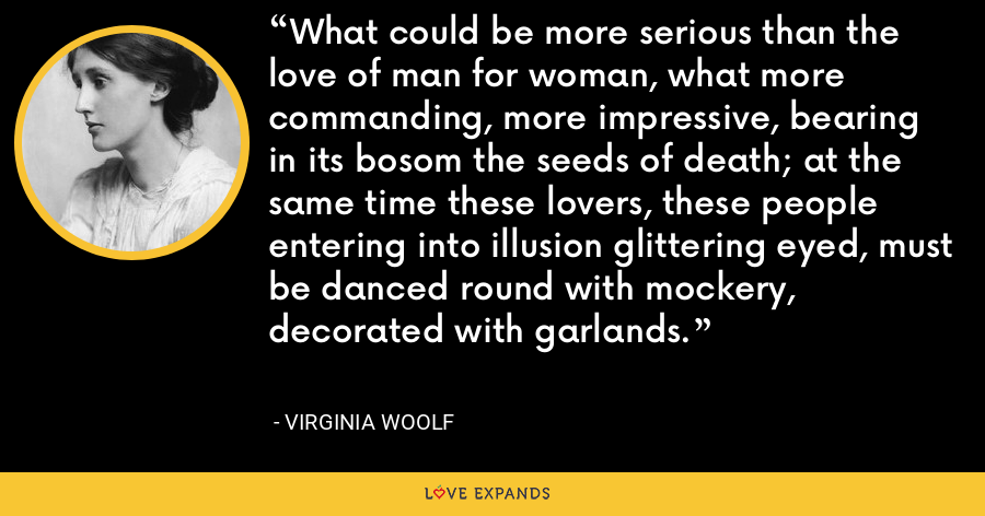 What could be more serious than the love of man for woman, what more commanding, more impressive, bearing in its bosom the seeds of death; at the same time these lovers, these people entering into illusion glittering eyed, must be danced round with mockery, decorated with garlands. - Virginia Woolf