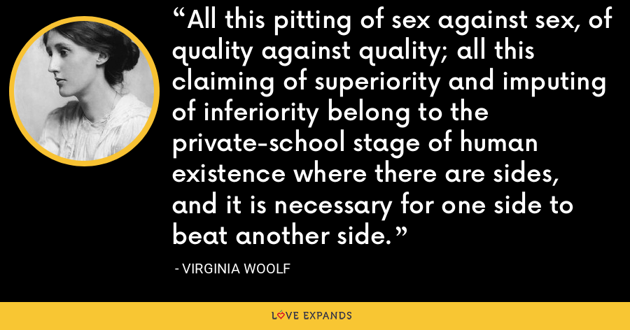 All this pitting of sex against sex, of quality against quality; all this claiming of superiority and imputing of inferiority belong to the private-school stage of human existence where there are sides, and it is necessary for one side to beat another side. - Virginia Woolf