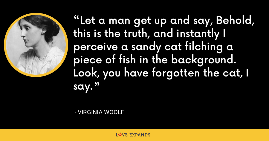 Let a man get up and say, Behold, this is the truth, and instantly I perceive a sandy cat filching a piece of fish in the background. Look, you have forgotten the cat, I say. - Virginia Woolf