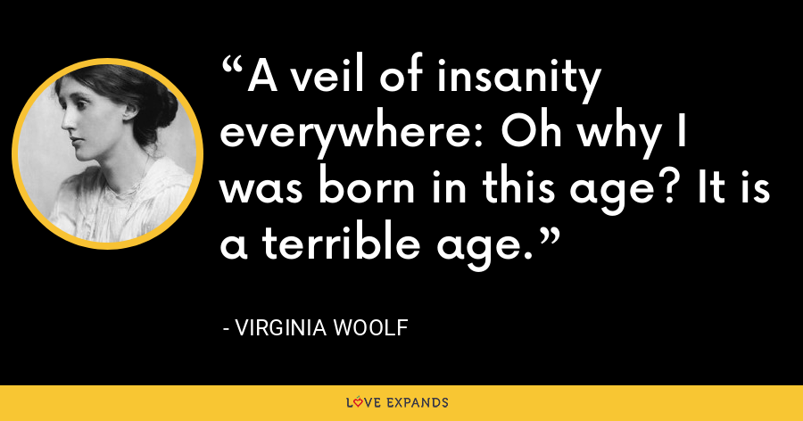 A veil of insanity everywhere: Oh why I was born in this age? It is a terrible age. - Virginia Woolf
