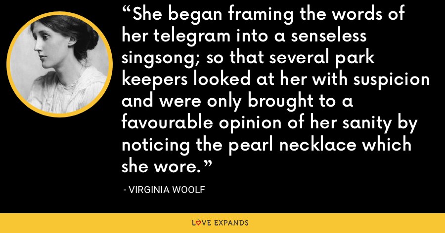 She began framing the words of her telegram into a senseless singsong; so that several park keepers looked at her with suspicion and were only brought to a favourable opinion of her sanity by noticing the pearl necklace which she wore. - Virginia Woolf