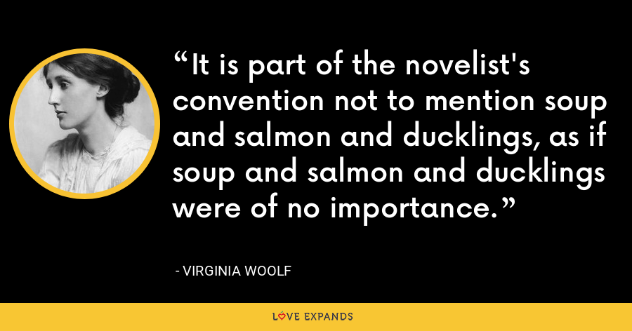 It is part of the novelist's convention not to mention soup and salmon and ducklings, as if soup and salmon and ducklings were of no importance. - Virginia Woolf
