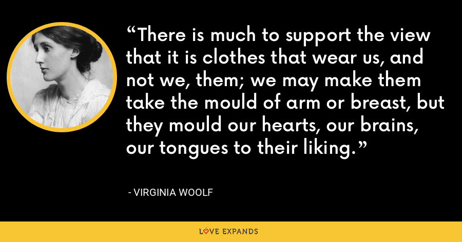 There is much to support the view that it is clothes that wear us, and not we, them; we may make them take the mould of arm or breast, but they mould our hearts, our brains, our tongues to their liking. - Virginia Woolf