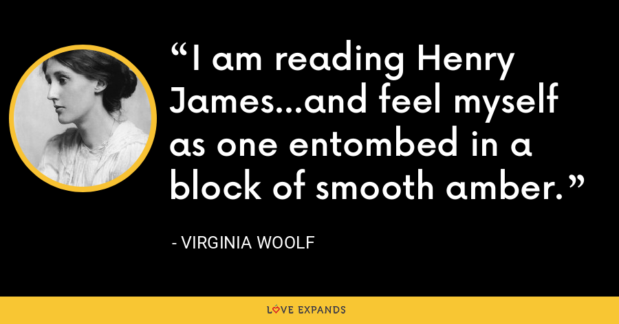 I am reading Henry James...and feel myself as one entombed in a block of smooth amber. - Virginia Woolf