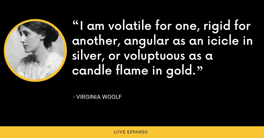 I am volatile for one, rigid for another, angular as an icicle in silver, or voluptuous as a candle flame in gold. - Virginia Woolf