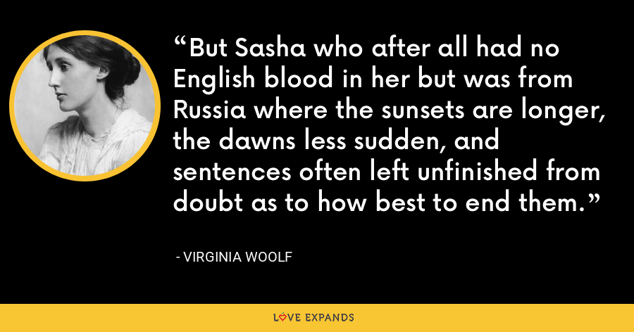 But Sasha who after all had no English blood in her but was from Russia where the sunsets are longer, the dawns less sudden, and sentences often left unfinished from doubt as to how best to end them. - Virginia Woolf