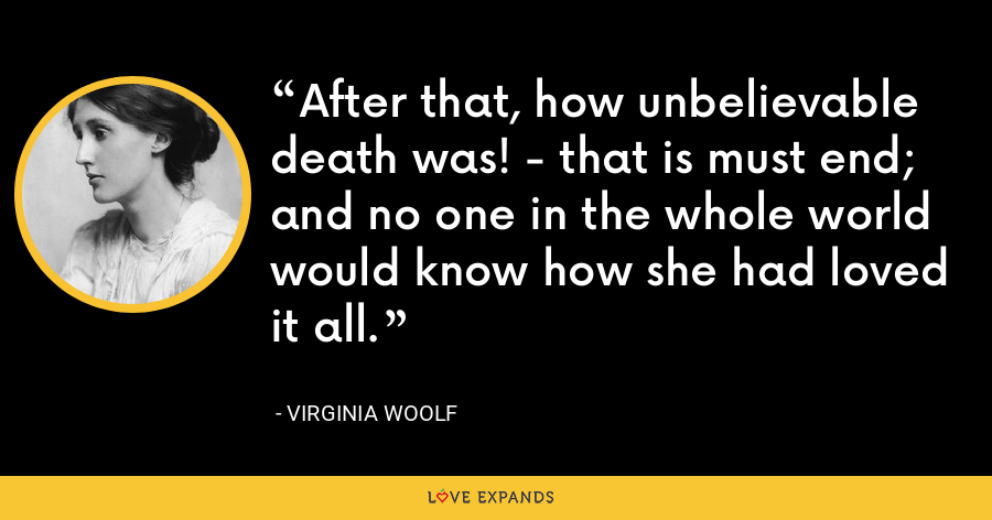 After that, how unbelievable death was! - that is must end; and no one in the whole world would know how she had loved it all. - Virginia Woolf
