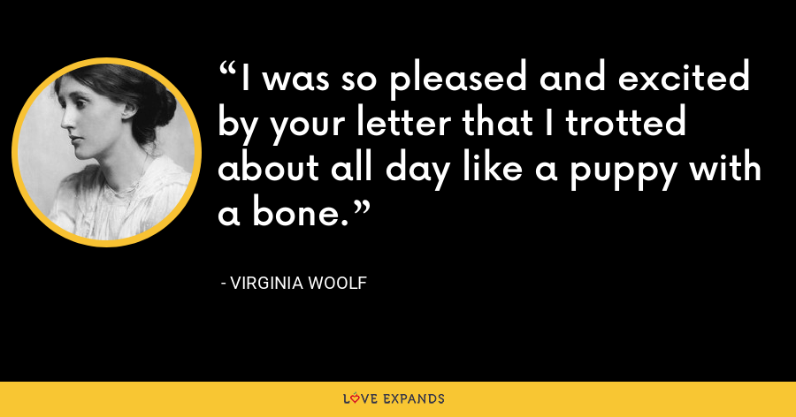 I was so pleased and excited by your letter that I trotted about all day like a puppy with a bone. - Virginia Woolf