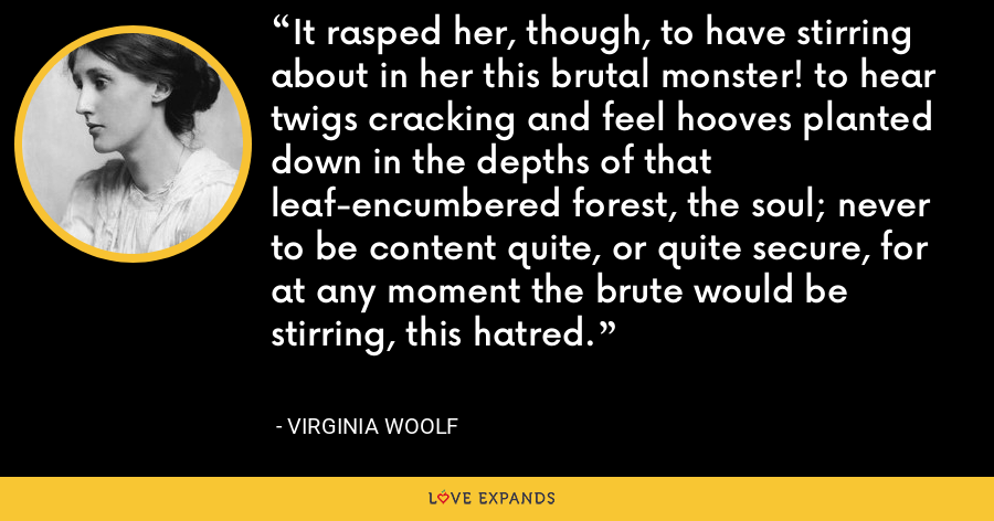 It rasped her, though, to have stirring about in her this brutal monster! to hear twigs cracking and feel hooves planted down in the depths of that leaf-encumbered forest, the soul; never to be content quite, or quite secure, for at any moment the brute would be stirring, this hatred. - Virginia Woolf
