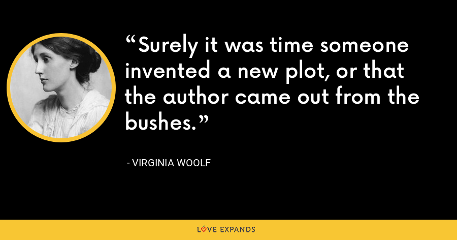 Surely it was time someone invented a new plot, or that the author came out from the bushes. - Virginia Woolf