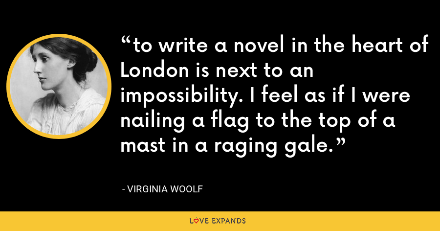 to write a novel in the heart of London is next to an impossibility. I feel as if I were nailing a flag to the top of a mast in a raging gale. - Virginia Woolf