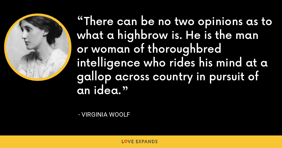 There can be no two opinions as to what a highbrow is. He is the man or woman of thoroughbred intelligence who rides his mind at a gallop across country in pursuit of an idea. - Virginia Woolf