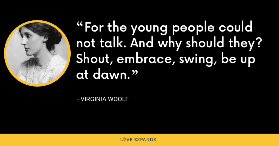 For the young people could not talk. And why should they? Shout, embrace, swing, be up at dawn. - Virginia Woolf