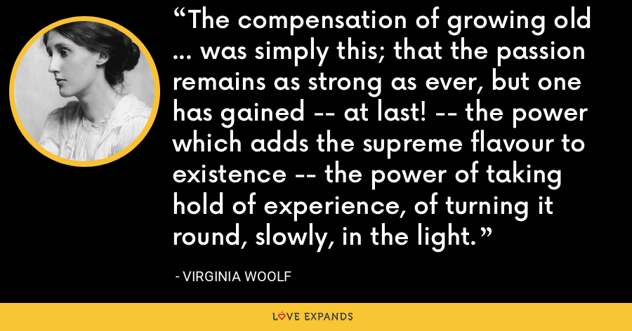 The compensation of growing old ... was simply this; that the passion remains as strong as ever, but one has gained -- at last! -- the power which adds the supreme flavour to existence -- the power of taking hold of experience, of turning it round, slowly, in the light. - Virginia Woolf