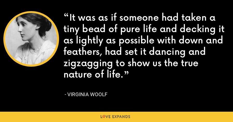 It was as if someone had taken a tiny bead of pure life and decking it as lightly as possible with down and feathers, had set it dancing and zigzagging to show us the true nature of life. - Virginia Woolf