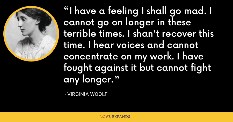 I have a feeling I shall go mad. I cannot go on longer in these terrible times. I shan't recover this time. I hear voices and cannot concentrate on my work. I have fought against it but cannot fight any longer. - Virginia Woolf
