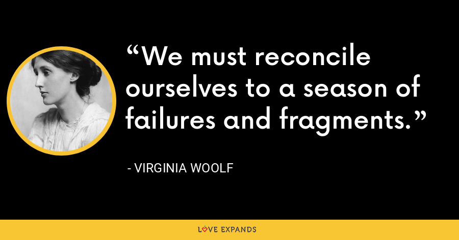 We must reconcile ourselves to a season of failures and fragments. - Virginia Woolf