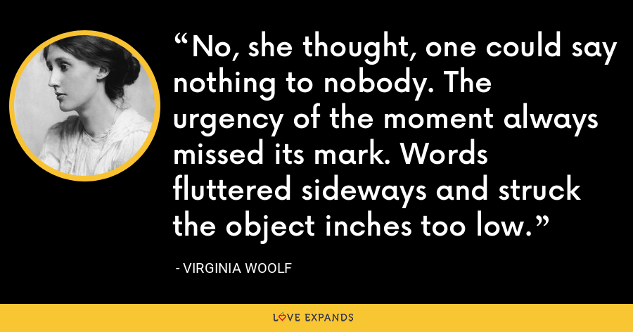 No, she thought, one could say nothing to nobody. The urgency of the moment always missed its mark. Words fluttered sideways and struck the object inches too low. - Virginia Woolf
