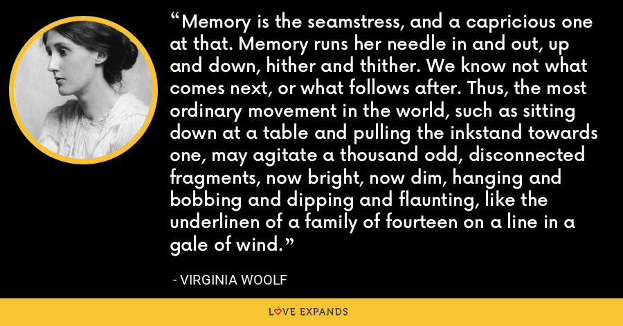 Memory is the seamstress, and a capricious one at that. Memory runs her needle in and out, up and down, hither and thither. We know not what comes next, or what follows after. Thus, the most ordinary movement in the world, such as sitting down at a table and pulling the inkstand towards one, may agitate a thousand odd, disconnected fragments, now bright, now dim, hanging and bobbing and dipping and flaunting, like the underlinen of a family of fourteen on a line in a gale of wind. - Virginia Woolf